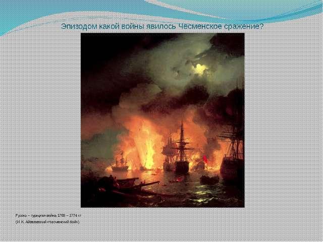 Эпизодом какой войны явилось Чесменское сражение? Русско – турецкая война 176...