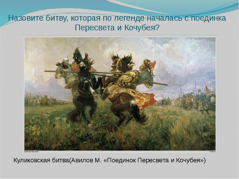 Назовите битву, которая по легенде началась с поединка Пересвета и Кочубея? К...