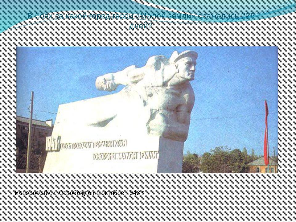 В боях за какой город герои «Малой земли» сражались 225 дней? Новороссийск. О...