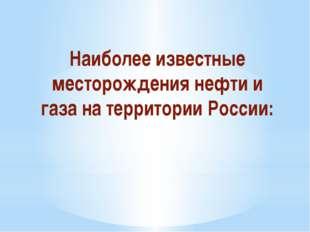 Наиболее известные месторождения нефти и газа на территории России: