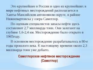 Самотлорское нефтяное месторождение (Самотлор) Это крупнейшее в России и одн