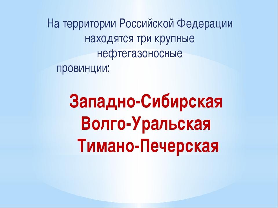 На территории Российской Федерации находятся три крупные нефтегазоносные п...