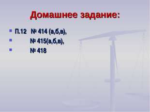 Домашнее задание: П.12 № 414 (а,б,в), № 415(а,б,в), № 418