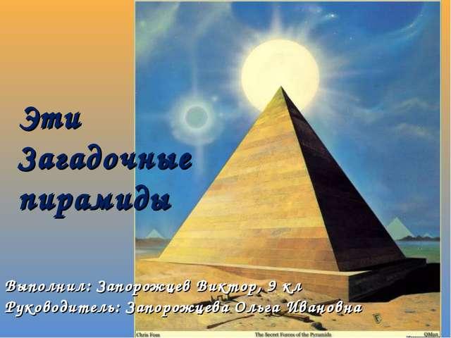 Эти Загадочные пирамиды Выполнил: Запорожцев Виктор, 9 кл Руководитель: Запор...