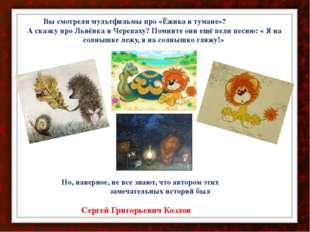Вы смотрели мультфильмы про «Ёжика в тумане»? А сказку про Львёнка и Черепах