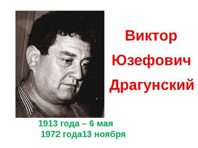 1913 года – 6 мая 1972 года13 ноября Виктор Юзефович Драгунский