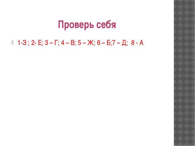 Проверь себя 1-З ; 2- Е; 3 – Г; 4 – В; 5 – Ж; 6 – Б;7 – Д; 8 - А
