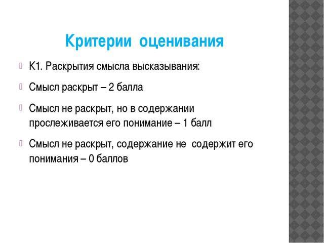 Критерии оценивания К1. Раскрытия смысла высказывания: Смысл раскрыт – 2 балл...