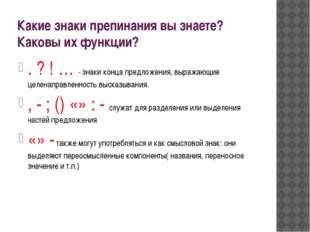 Какие знаки препинания вы знаете? Каковы их функции? . ? ! … - знаки конца пр