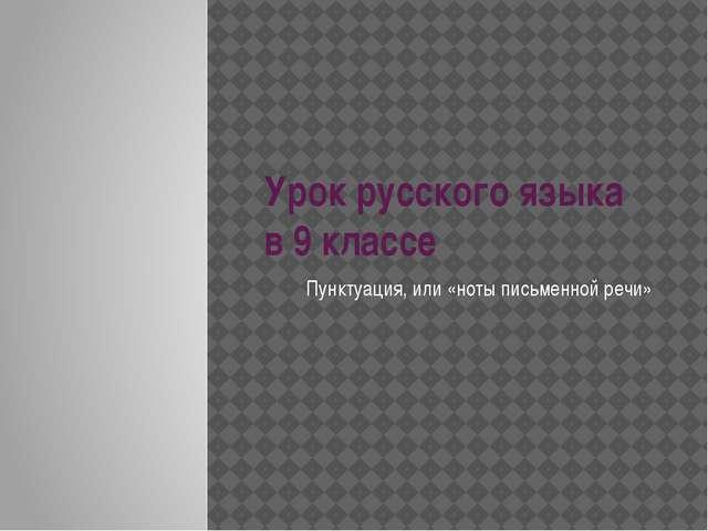 Урок русского языка в 9 классе Пунктуация, или «ноты письменной речи»