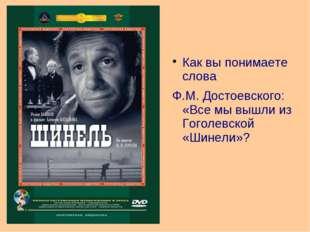 Как вы понимаете слова Ф.М. Достоевского: «Все мы вышли из Гоголевской «Шинел