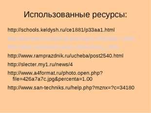 Использованные ресурсы: http://schools.keldysh.ru/ce1881/p33aa1.html http://a