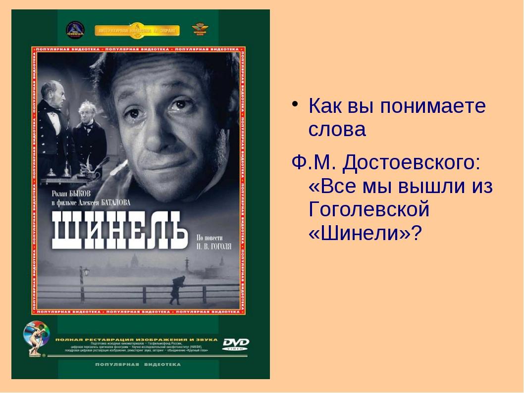 Как вы понимаете слова Ф.М. Достоевского: «Все мы вышли из Гоголевской «Шинел...