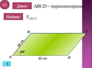 12. Найти: Дано: А B C D 25 см 600 16 см