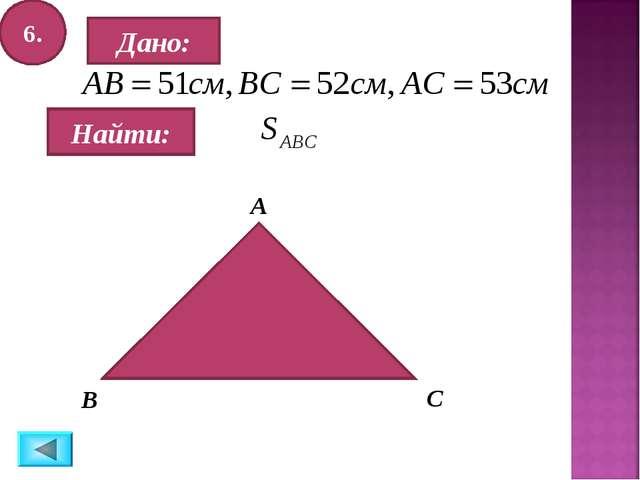 6. Дано: Найти: А B C