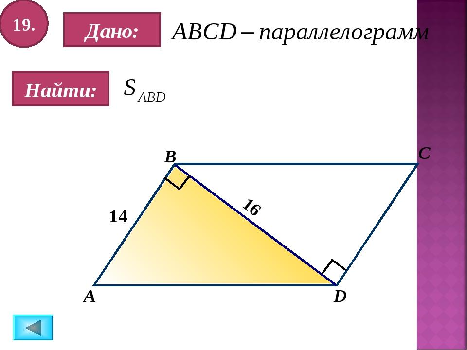 19. Найти: Дано: А B C D 14 16