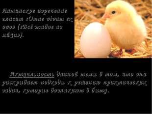 Латинское изречение гласит «Omne vivum ex ovo» («Всё живое из яйца»). Актуаль