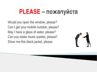 PLEASE – пожалуйста Would you open the window, please? Can I get your mobile