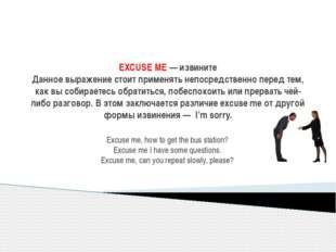 EXCUSE ME— извините Данное выражение стоит применять непосредственно перед