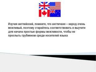 Изучая английский, помните, что англичане – народ очень вежливый, поэтому ста