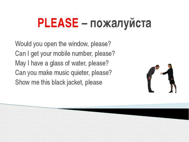 PLEASE – пожалуйста Would you open the window, please? Can I get your mobile...