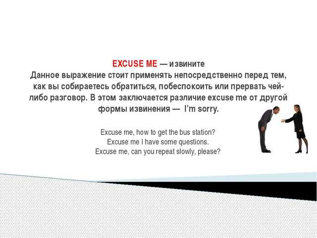 EXCUSE ME— извините Данное выражение стоит применять непосредственно перед...