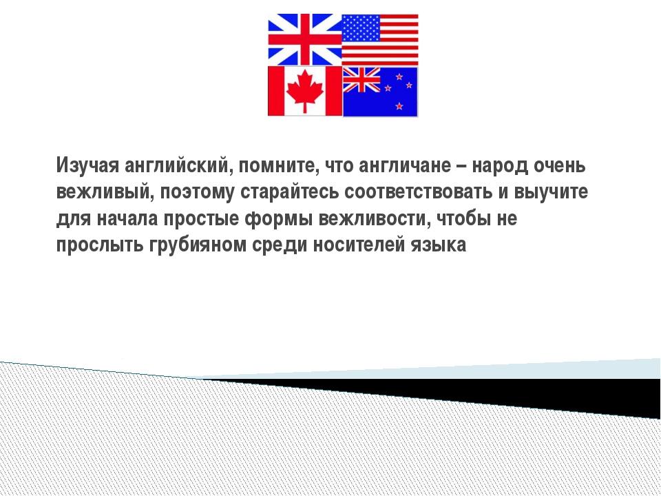 Изучая английский, помните, что англичане – народ очень вежливый, поэтому ста...
