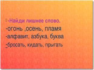 -Найди лишнее слово. -огонь ,осень, пламя -алфавит, азбука, буква -бросать, к