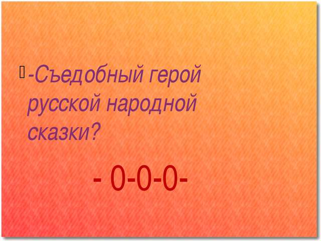 -Съедобный герой русской народной сказки? - 0-0-0-