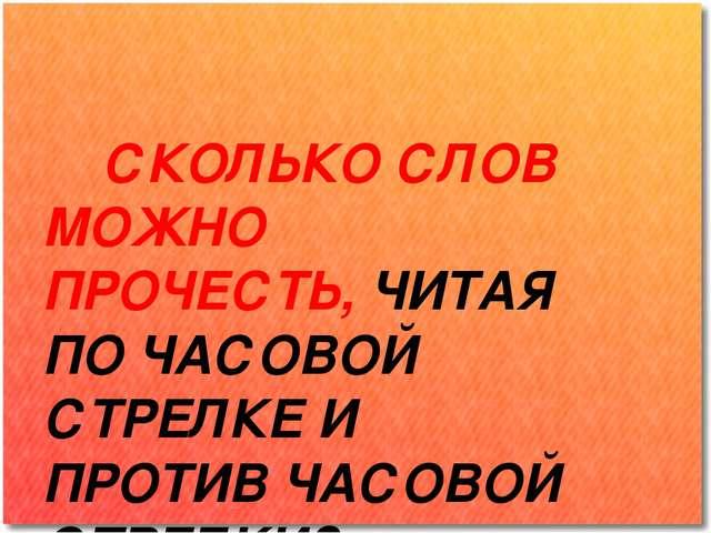 СКОЛЬКО СЛОВ МОЖНО ПРОЧЕСТЬ, ЧИТАЯ ПО ЧАСОВОЙ СТРЕЛКЕ И ПРОТИВ ЧАСОВОЙ СТРЕЛ...