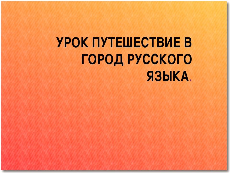 УРОК ПУТЕШЕСТВИЕ В ГОРОД РУССКОГО ЯЗЫКА.