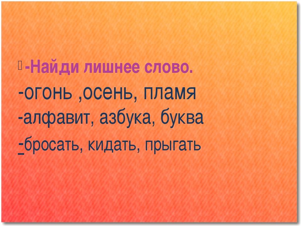 -Найди лишнее слово. -огонь ,осень, пламя -алфавит, азбука, буква -бросать, к...