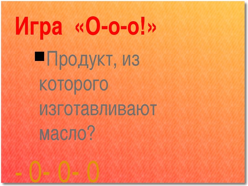 Игра «О-о-о!» Продукт, из которого изготавливают масло? - 0- 0- 0