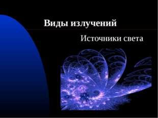 Виды излучений Источники света
