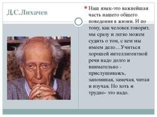 Д.С.Лихачев Наш язык-это важнейшая часть нашего общего поведения в жизни. И п