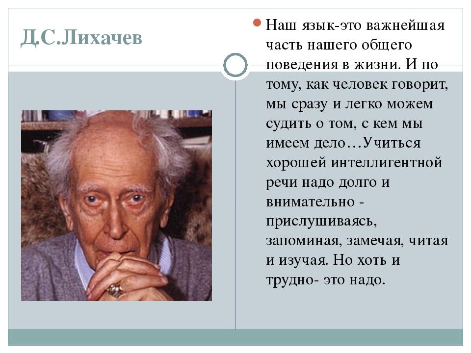 Д.С.Лихачев Наш язык-это важнейшая часть нашего общего поведения в жизни. И п...