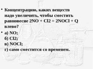 Концентрацию, каких веществ надо увеличить, чтобы сместить равновесие 2NO + C