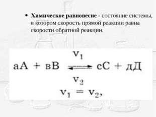 Химическое равновесие - состояние системы, в котором скорость прямой реакции
