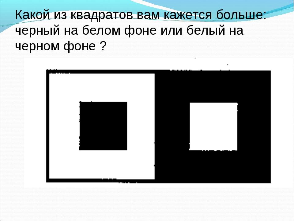 Какой из квадратов вам кажется больше: черный на белом фоне или белый на черн...