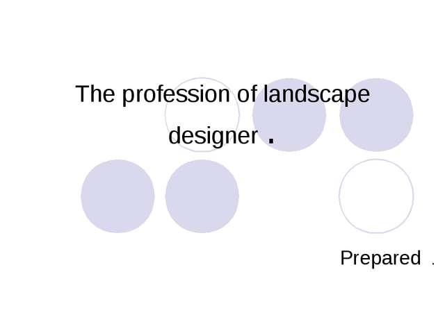 The profession of landscape designer . Prepared .