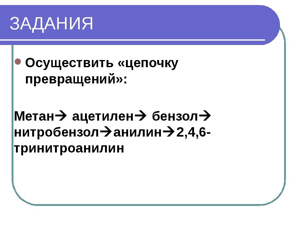 ЗАДАНИЯ Осуществить «цепочку превращений»: Метан ацетилен бензол нитробенз...