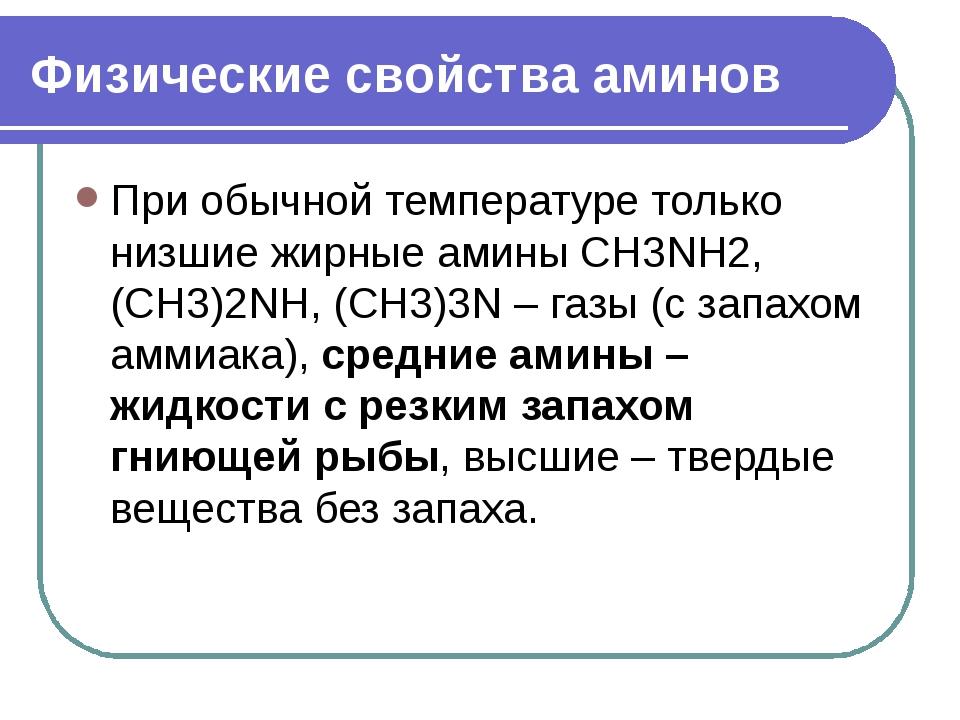 Физические свойства аминов При обычной температуре только низшие жирные амины...