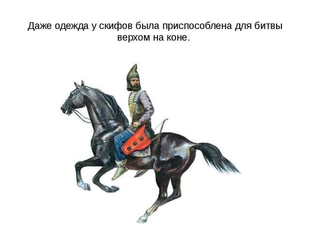 Даже одежда у скифов была приспособлена для битвы верхом на коне.