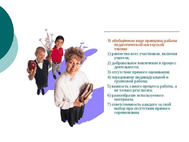 В обобщённом виде принципы работы педагогической мастерской таковы: 1) равен...