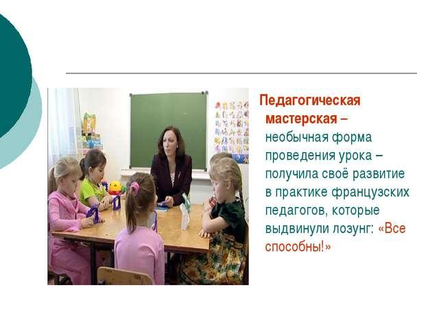 Педагогическая мастерская – необычная форма проведения урока – получила своё...