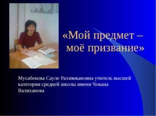 «Мой предмет – моё призвание» Мусабекова Сауле Рахимжановна учитель высшей к