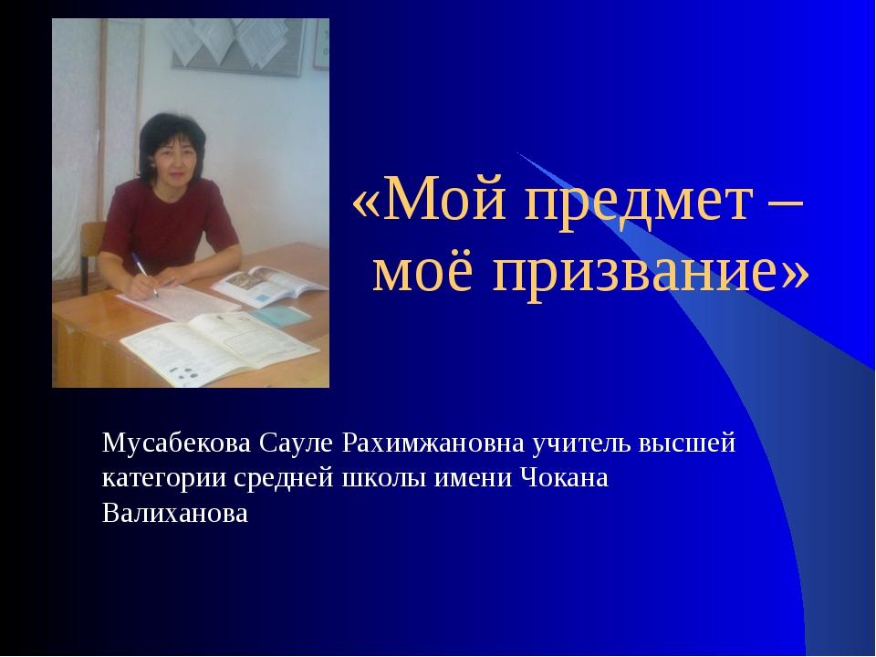 «Мой предмет – моё призвание» Мусабекова Сауле Рахимжановна учитель высшей к...