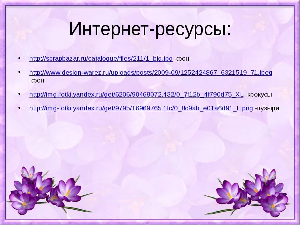 Интернет-ресурсы: http://scrapbazar.ru/catalogue/files/211/1_big.jpg -фон htt...