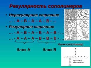 Регулярность сополимеров Нерегулярное строение … - А – В – А – А – В - … Регу