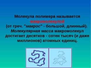 """Молекула полимера называется макромолекулой (от греч. """"макрос"""" - большой, дл"""